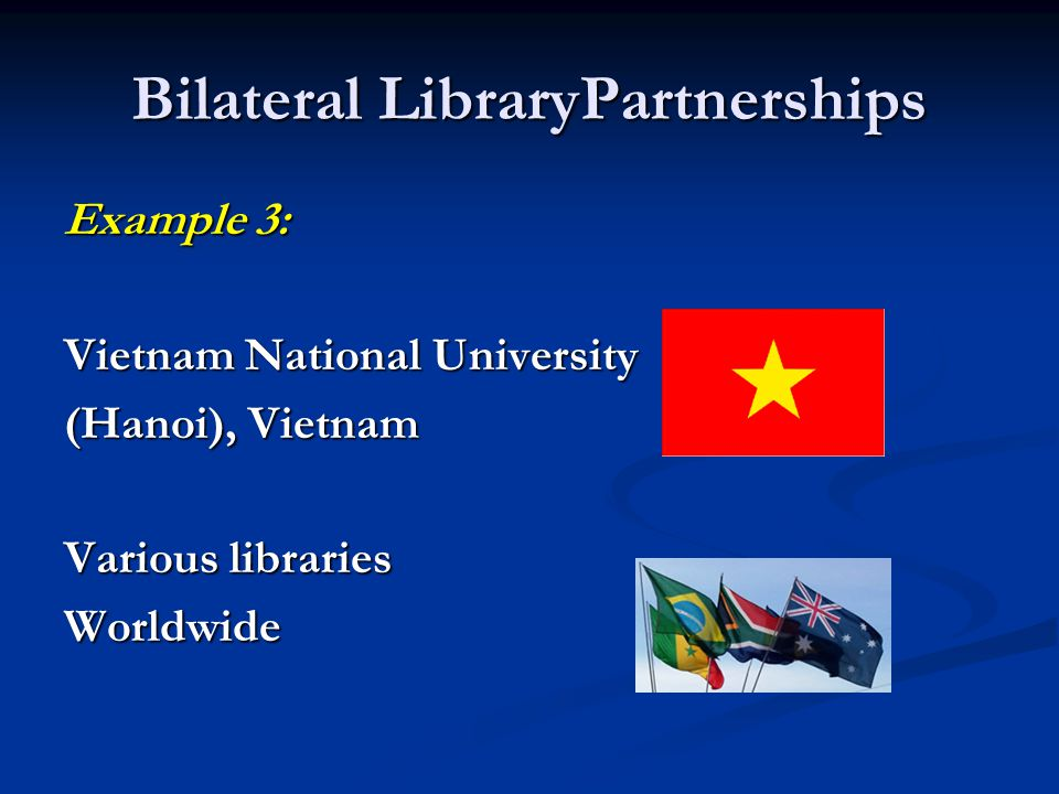 Bilateral LibraryPartnerships Example 3: Vietnam National University (Hanoi), Vietnam Various libraries Worldwide