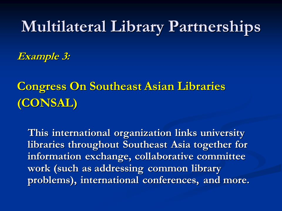Multilateral Library Partnerships Example 3: Congress On Southeast Asian Libraries (CONSAL) This international organization links university libraries throughout Southeast Asia together for information exchange, collaborative committee work (such as addressing common library problems), international conferences, and more.