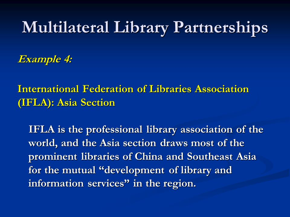 Multilateral Library Partnerships Example 4: International Federation of Libraries Association (IFLA): Asia Section IFLA is the professional library association of the world, and the Asia section draws most of the prominent libraries of China and Southeast Asia for the mutual development of library and information services in the region.