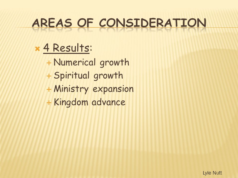  4 Results:  Numerical growth  Spiritual growth  Ministry expansion  Kingdom advance Lyle Nutt