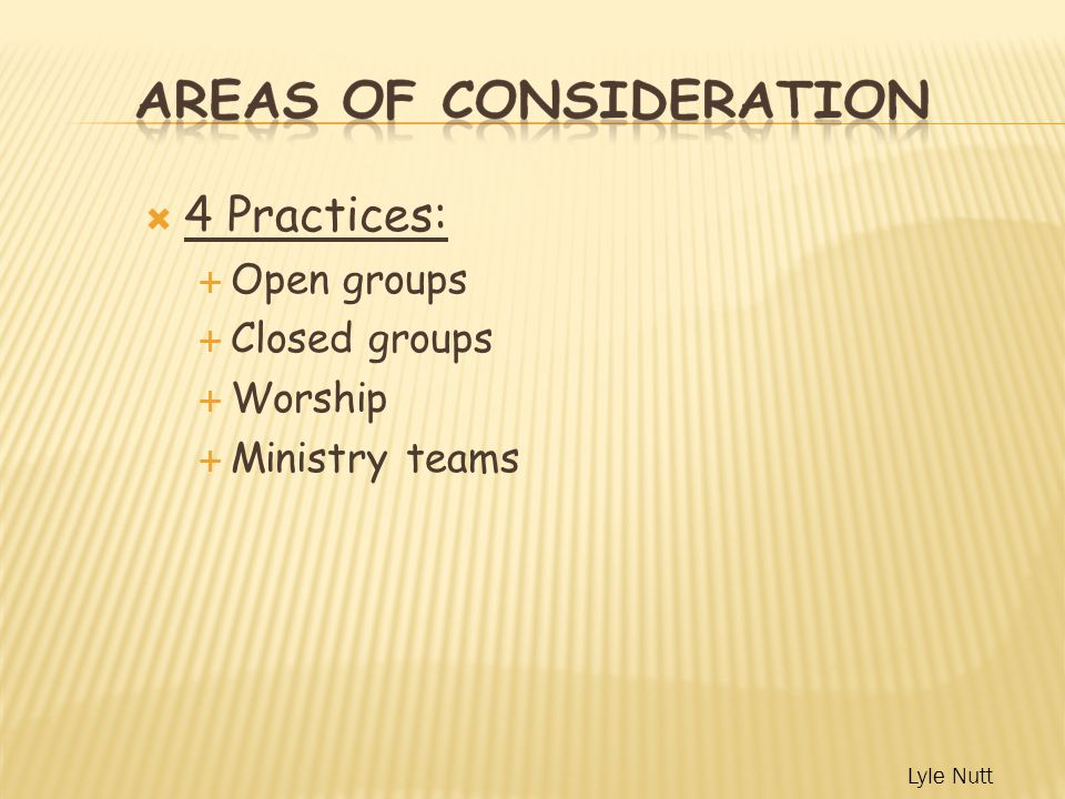  4 Practices:  Open groups  Closed groups  Worship  Ministry teams Lyle Nutt
