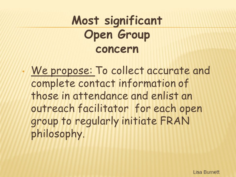 We propose: To collect accurate and complete contact information of those in attendance and enlist an outreach facilitator for each open group to regularly initiate FRAN philosophy.