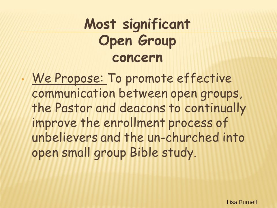 We Propose: To promote effective communication between open groups, the Pastor and deacons to continually improve the enrollment process of unbelievers and the un-churched into open small group Bible study.