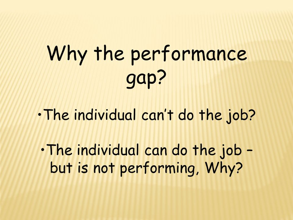 Why the performance gap. The individual can't do the job.