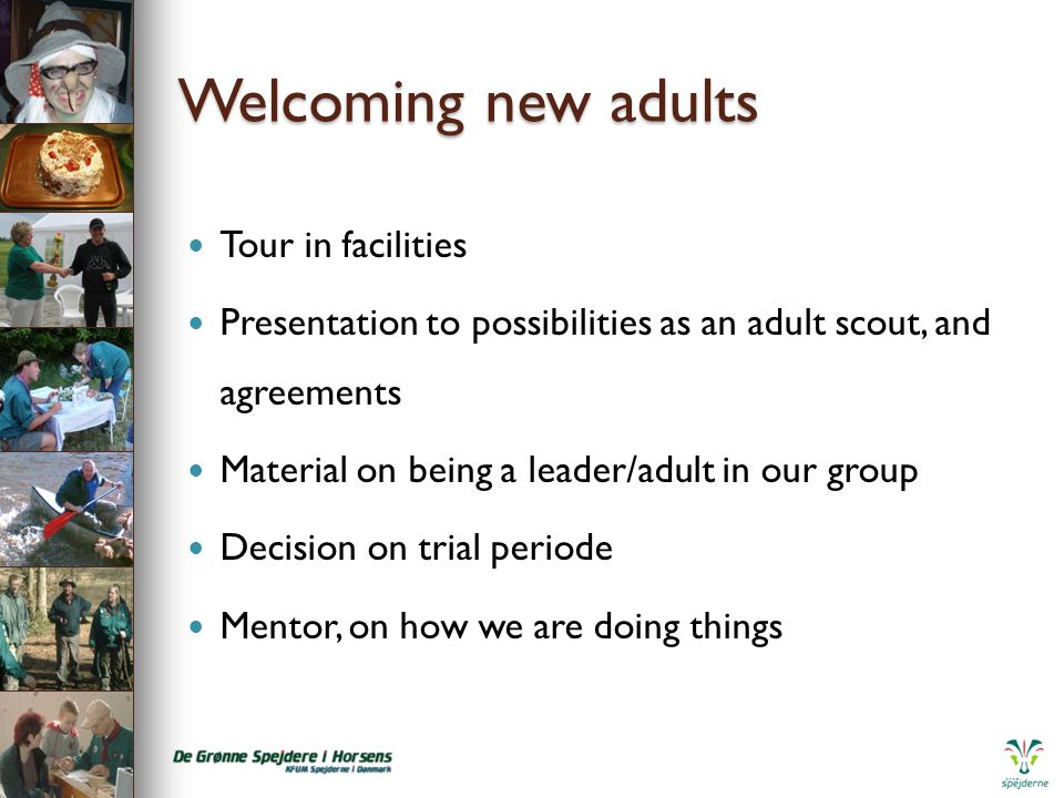 Welcoming new adults Tour in facilities Presentation to possibilities as an adult scout, and agreements Material on being a leader/adult in our group Decision on trial periode Mentor, on how we are doing things