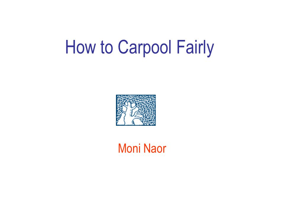 How to Carpool Fairly Moni Naor