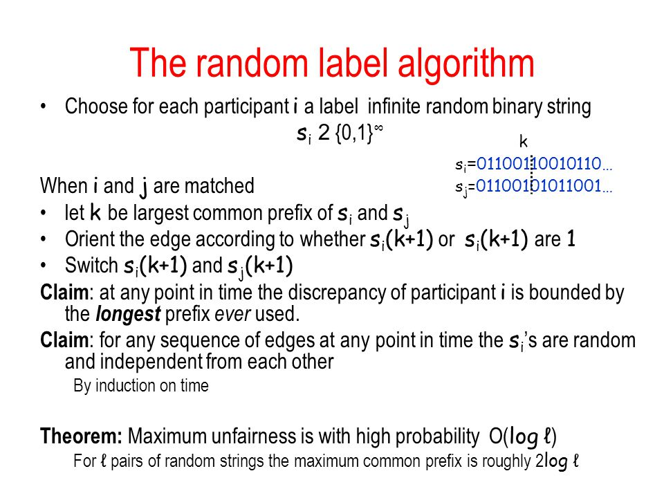 The random label algorithm Choose for each participant i a label infinite random binary string s i 2 {0,1} ∞ When i and j are matched let k be largest common prefix of s i and s j Orient the edge according to whether s i (k+1) or s i (k+1) are 1 Switch s i (k+1) and s j (k+1) Claim : at any point in time the discrepancy of participant i is bounded by the longest prefix ever used.
