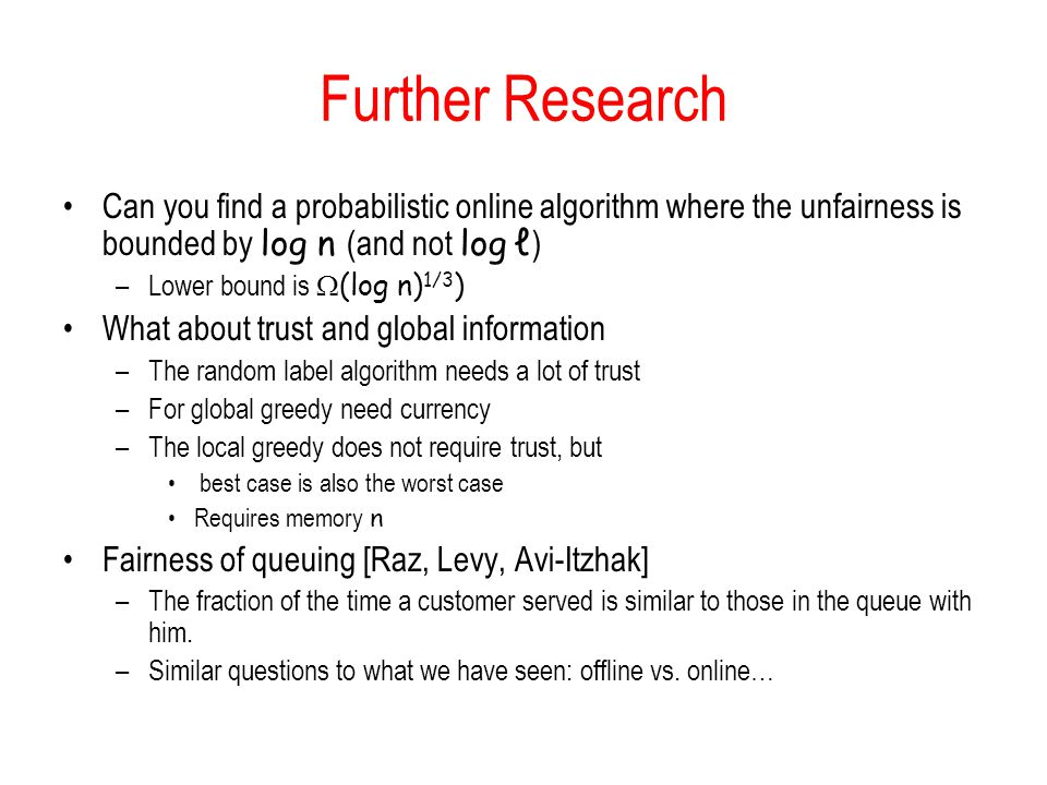 Further Research Can you find a probabilistic online algorithm where the unfairness is bounded by log n (and not log ℓ ) –Lower bound is  (log n) 1/3 ) What about trust and global information –The random label algorithm needs a lot of trust –For global greedy need currency –The local greedy does not require trust, but best case is also the worst case Requires memory n Fairness of queuing [Raz, Levy, Avi-Itzhak] –The fraction of the time a customer served is similar to those in the queue with him.