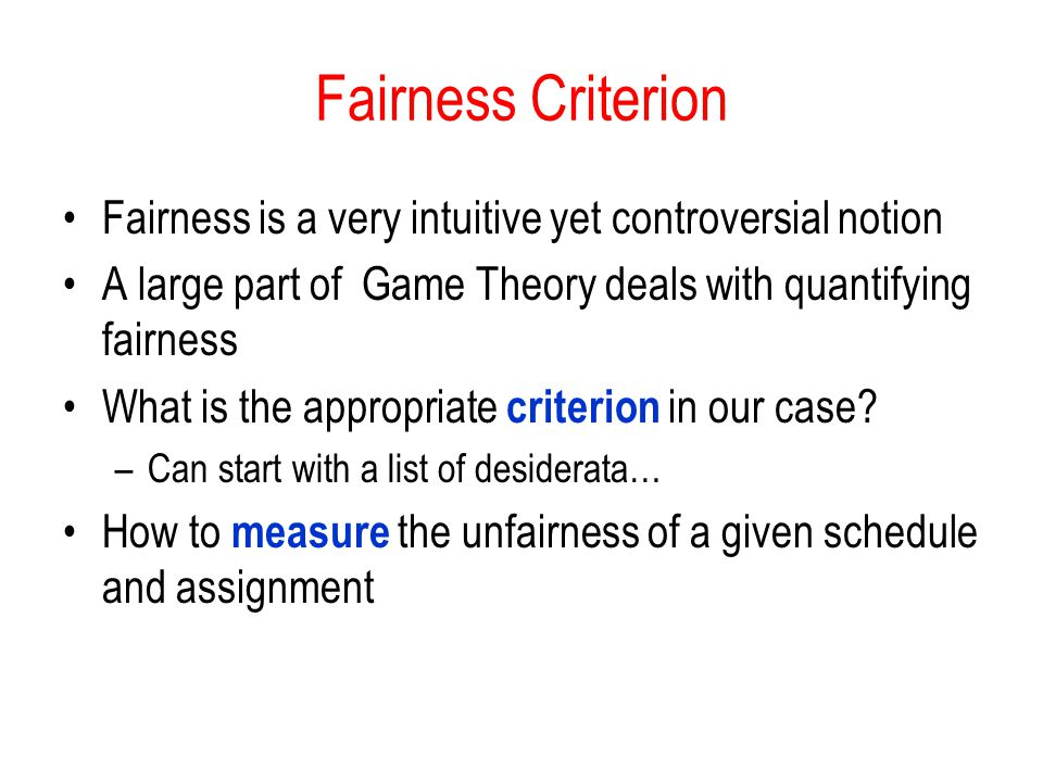Fairness Criterion Fairness is a very intuitive yet controversial notion A large part of Game Theory deals with quantifying fairness What is the appropriate criterion in our case.