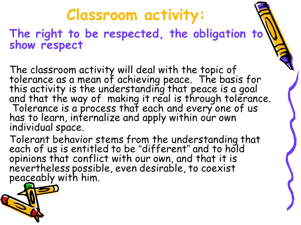 Classroom activity: The right to be respected, the obligation to show respect The classroom activity will deal with the topic of tolerance as a mean of achieving peace.
