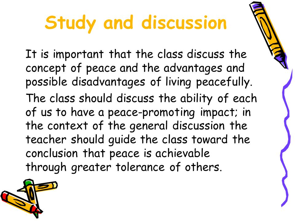 Study and discussion It is important that the class discuss the concept of peace and the advantages and possible disadvantages of living peacefully.