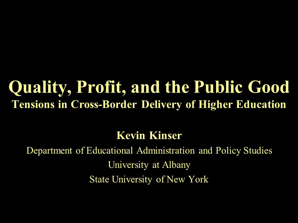 Quality, Profit, and the Public Good Tensions in Cross-Border Delivery of Higher Education Kevin Kinser Department of Educational Administration and Policy Studies University at Albany State University of New York