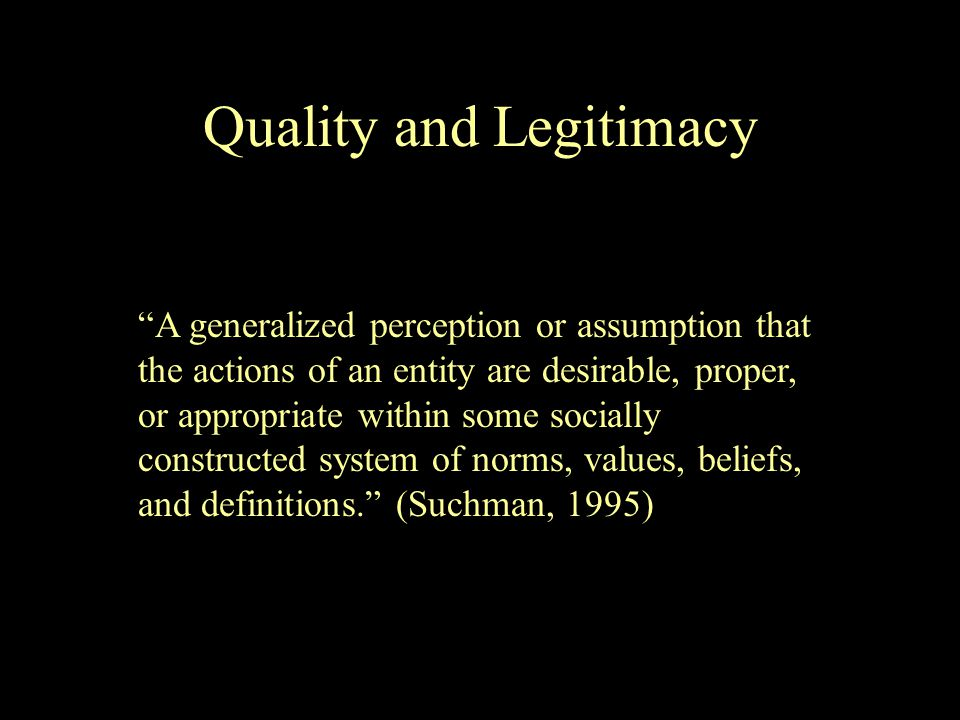 A generalized perception or assumption that the actions of an entity are desirable, proper, or appropriate within some socially constructed system of norms, values, beliefs, and definitions. (Suchman, 1995) Quality and Legitimacy