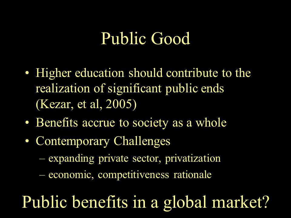 Public Good Higher education should contribute to the realization of significant public ends (Kezar, et al, 2005) Benefits accrue to society as a whole Contemporary Challenges –expanding private sector, privatization –economic, competitiveness rationale Public benefits in a global market?