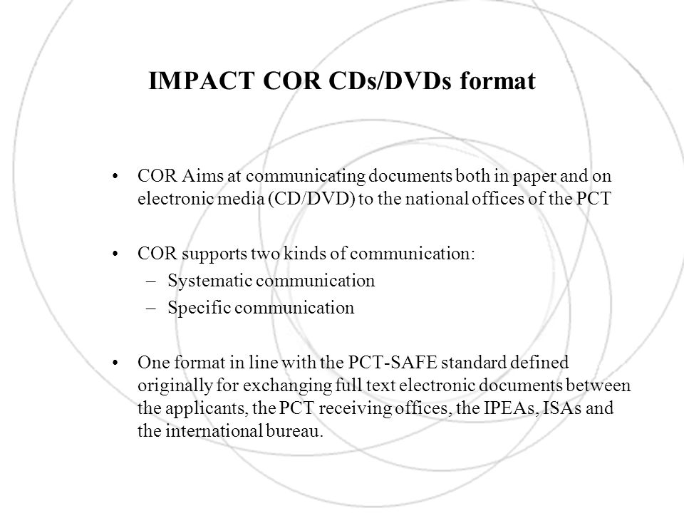 IMPACT COR CDs/DVDs format COR Aims at communicating documents both in paper and on electronic media (CD/DVD) to the national offices of the PCT COR supports two kinds of communication: –Systematic communication –Specific communication One format in line with the PCT-SAFE standard defined originally for exchanging full text electronic documents between the applicants, the PCT receiving offices, the IPEAs, ISAs and the international bureau.