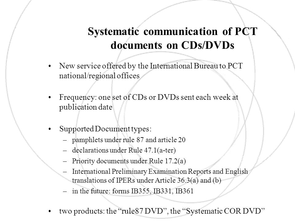Specific communication of PCT documents on CDs/DVDs New service offered by the International Bureau to PCT national/regional offices: one product « the specific COR CD/DVD » Frequency: daily when a sufficient number of documents are ready to be sent for a particular office (time and volume thresholds) Supported Document types: –pamphlets –declarations –Priority documents –International Preliminary Examination Reports and English translations of IPERs –in the future: International Application Status Form (IB399)