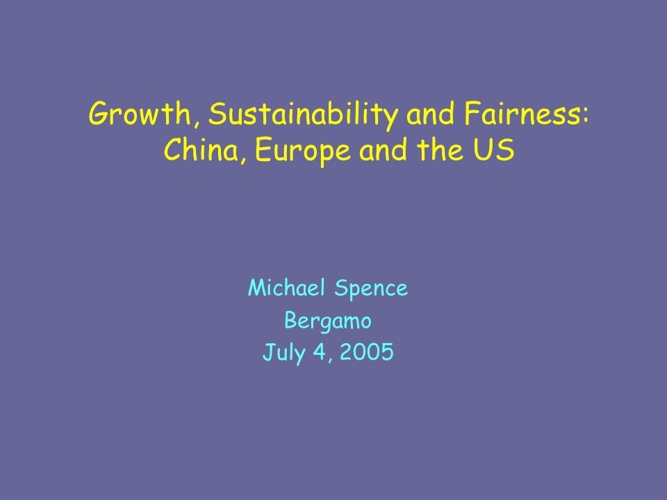 Growth, Sustainability and Fairness: China, Europe and the US Michael Spence Bergamo July 4, 2005