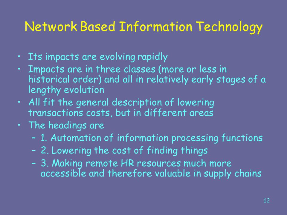 12 Network Based Information Technology Its impacts are evolving rapidly Impacts are in three classes (more or less in historical order) and all in re