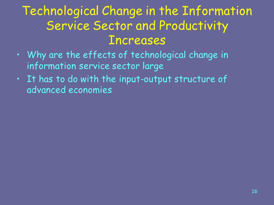 16 Technological Change in the Information Service Sector and Productivity Increases Why are the effects of technological change in information servic
