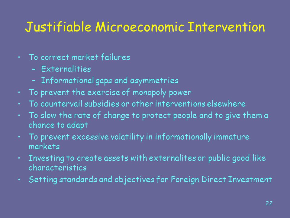 22 Justifiable Microeconomic Intervention To correct market failures –Externalities –Informational gaps and asymmetries To prevent the exercise of mon