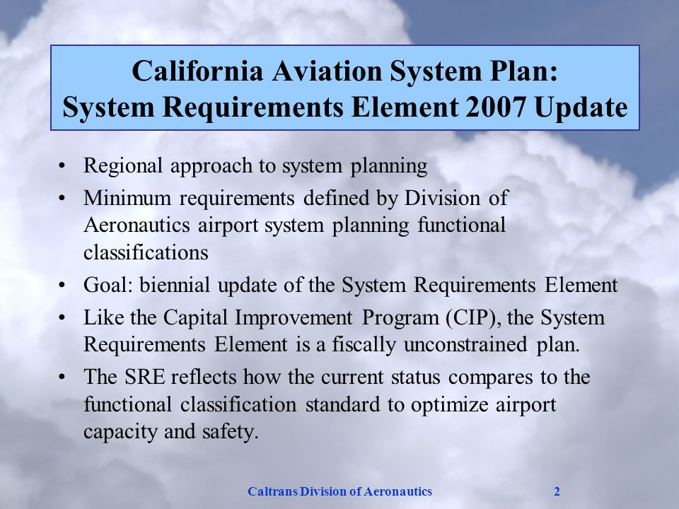 Caltrans Division of Aeronautics2 California Aviation System Plan: System Requirements Element 2007 Update Regional approach to system planning Minimum requirements defined by Division of Aeronautics airport system planning functional classifications Goal: biennial update of the System Requirements Element Like the Capital Improvement Program (CIP), the System Requirements Element is a fiscally unconstrained plan.