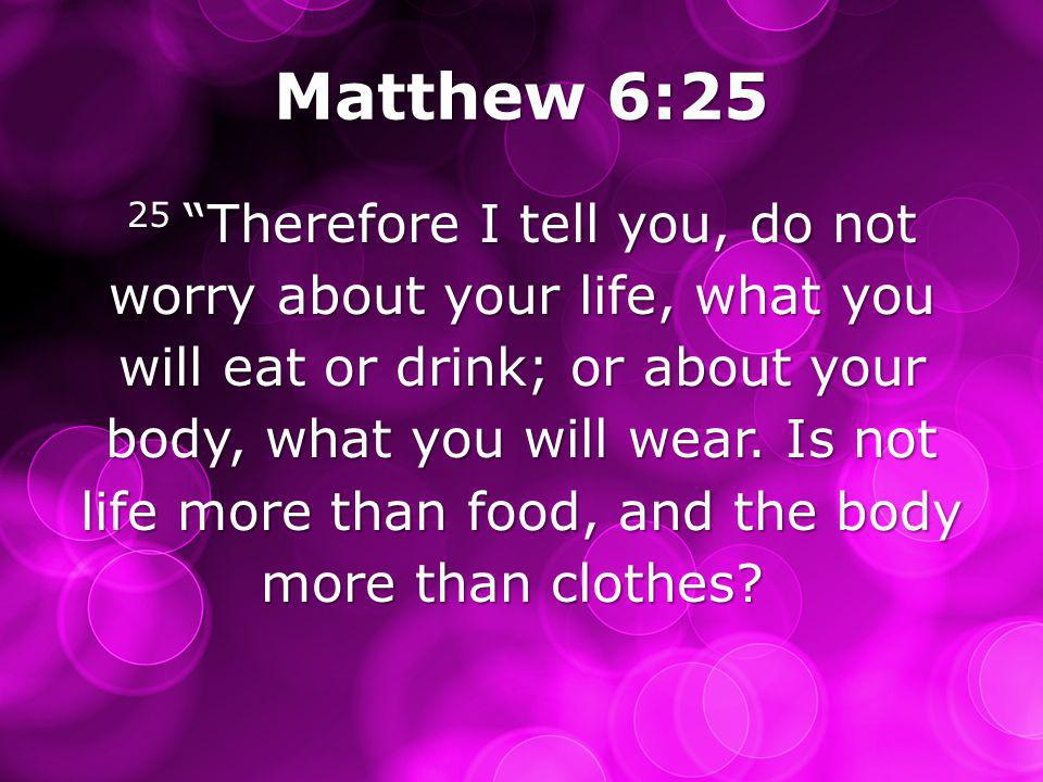 Matthew 6:25 25 Therefore I tell you, do not worry about your life, what you will eat or drink; or about your body, what you will wear.