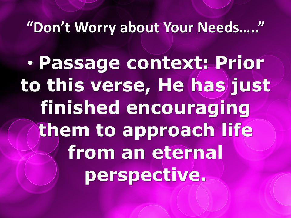 """""""Don't Worry about Your Needs….."""" Passage context: Prior to this verse, He has just finished encouraging them to approach life from an eternal perspec"""