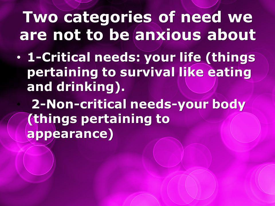 Two categories of need we are not to be anxious about 1-Critical needs: your life (things pertaining to survival like eating and drinking). 1-Critical