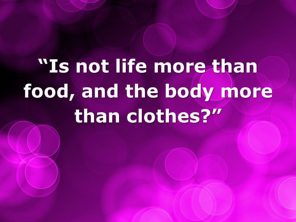 Is not life more than food, and the body more than clothes