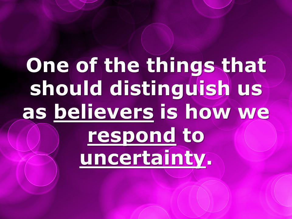 One of the things that should distinguish us as believers is how we respond to uncertainty.