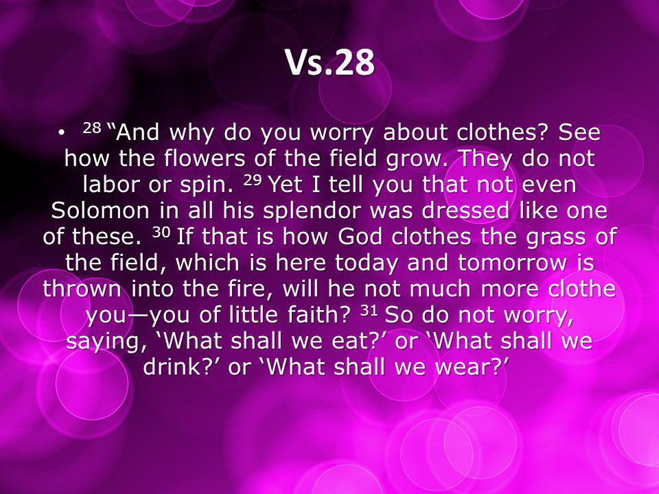 Vs.28 28 And why do you worry about clothes. See how the flowers of the field grow.