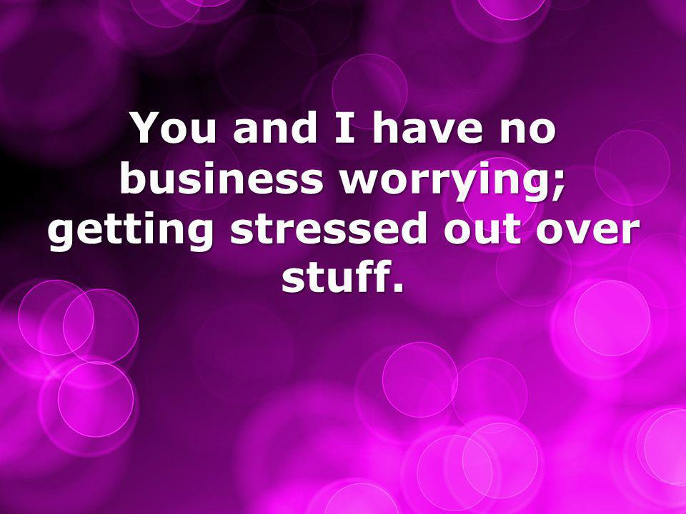 You and I have no business worrying; getting stressed out over stuff.