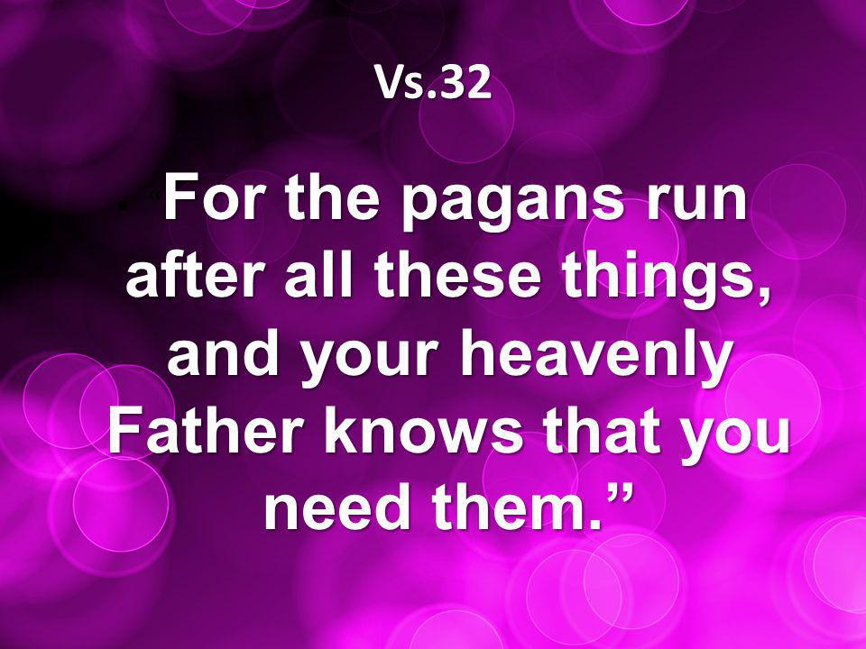Vs.32 For the pagans run after all these things, and your heavenly Father knows that you need them. For the pagans run after all these things, and your heavenly Father knows that you need them.