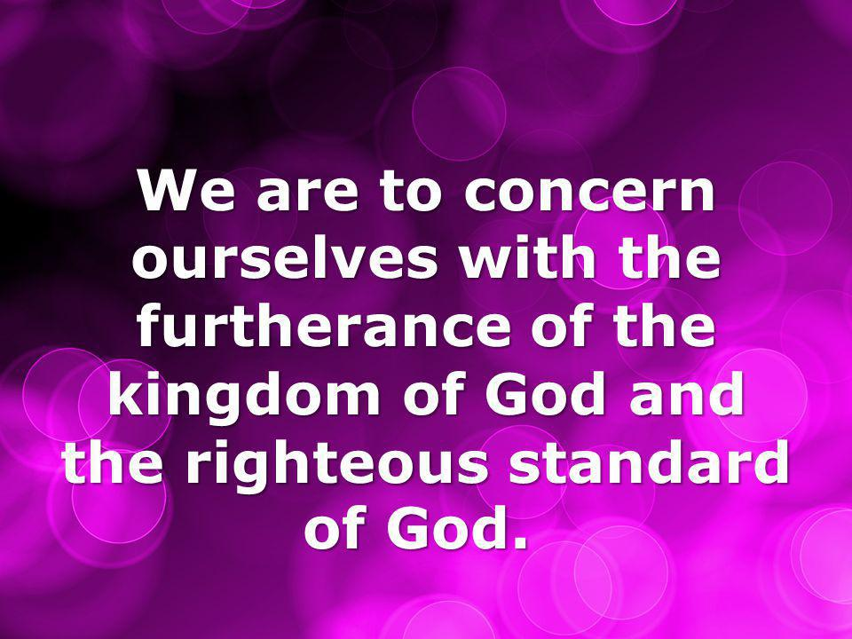 We are to concern ourselves with the furtherance of the kingdom of God and the righteous standard of God.