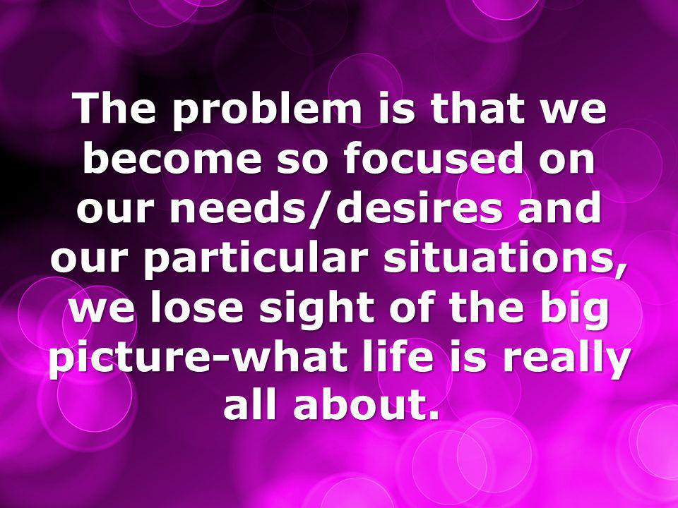 The problem is that we become so focused on our needs/desires and our particular situations, we lose sight of the big picture-what life is really all about.