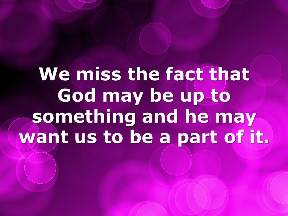 We miss the fact that God may be up to something and he may want us to be a part of it.