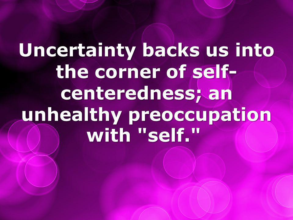 Uncertainty backs us into the corner of self- centeredness; an unhealthy preoccupation with self. Uncertainty backs us into the corner of self- centeredness; an unhealthy preoccupation with self.