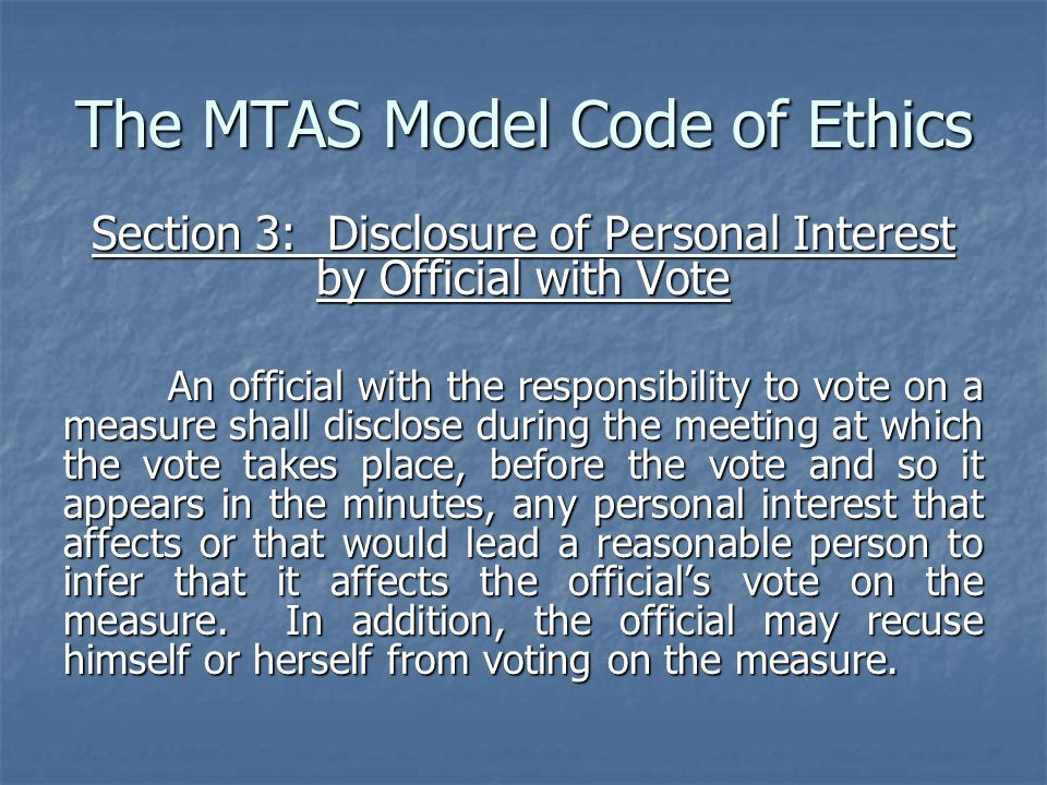 The MTAS Model Code of Ethics Section 3: Disclosure of Personal Interest by Official with Vote An official with the responsibility to vote on a measure shall disclose during the meeting at which the vote takes place, before the vote and so it appears in the minutes, any personal interest that affects or that would lead a reasonable person to infer that it affects the official's vote on the measure.