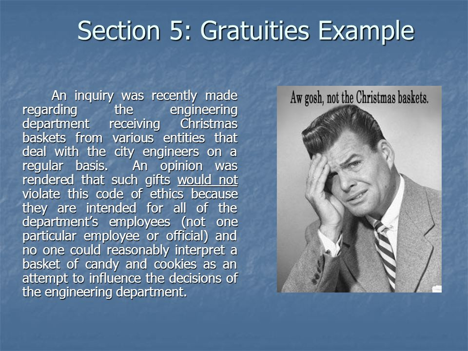 Section 5: Gratuities Example An inquiry was recently made regarding the engineering department receiving Christmas baskets from various entities that deal with the city engineers on a regular basis.