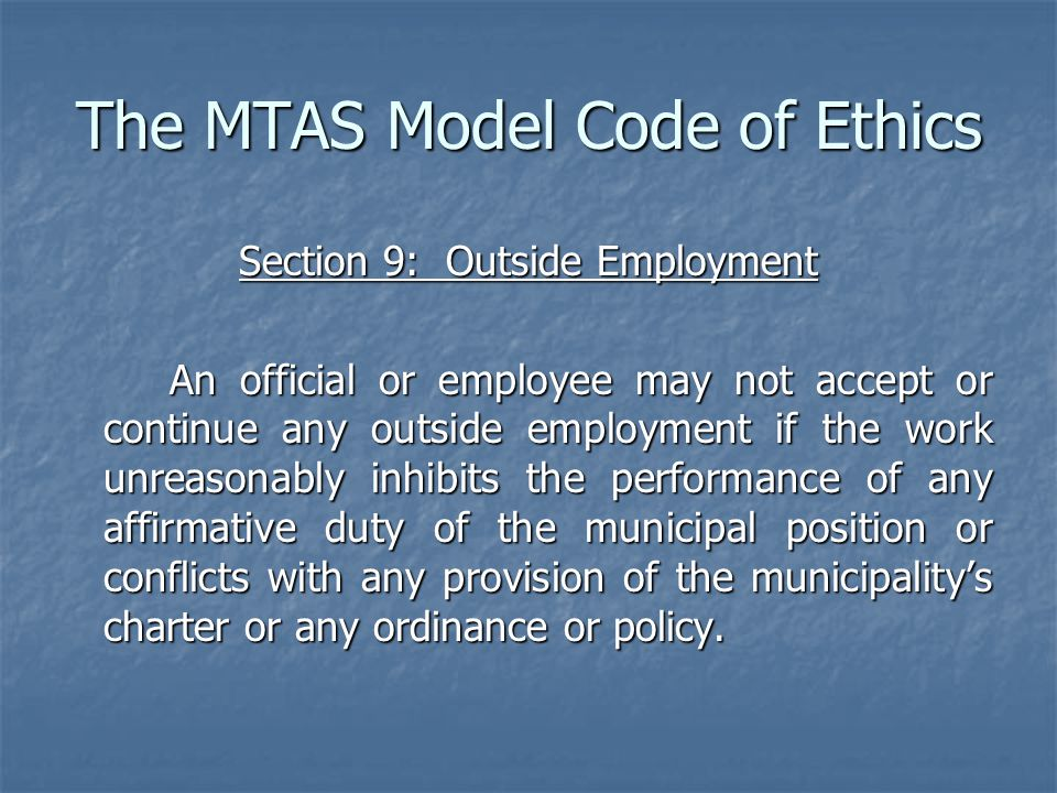 The MTAS Model Code of Ethics Section 9: Outside Employment An official or employee may not accept or continue any outside employment if the work unreasonably inhibits the performance of any affirmative duty of the municipal position or conflicts with any provision of the municipality's charter or any ordinance or policy.