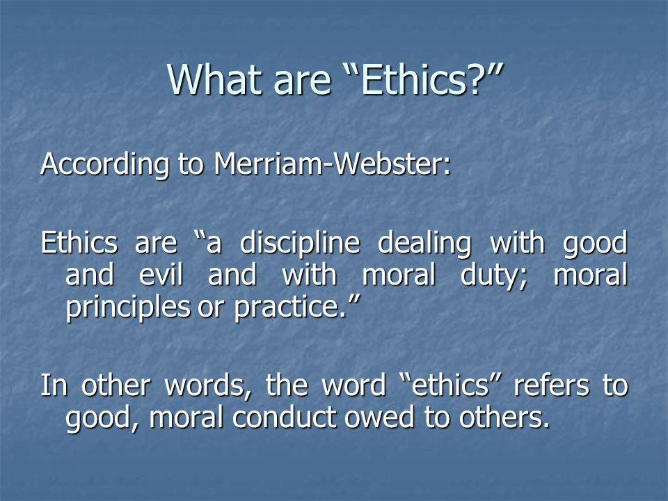 What are Ethics? According to Merriam-Webster: Ethics are a discipline dealing with good and evil and with moral duty; moral principles or practice. In other words, the word ethics refers to good, moral conduct owed to others.