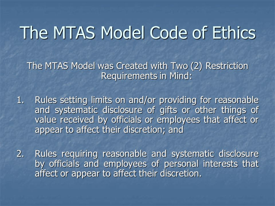 The MTAS Model Code of Ethics The MTAS Model was Created with Two (2) Restriction Requirements in Mind: 1.Rules setting limits on and/or providing for reasonable and systematic disclosure of gifts or other things of value received by officials or employees that affect or appear to affect their discretion; and 2.