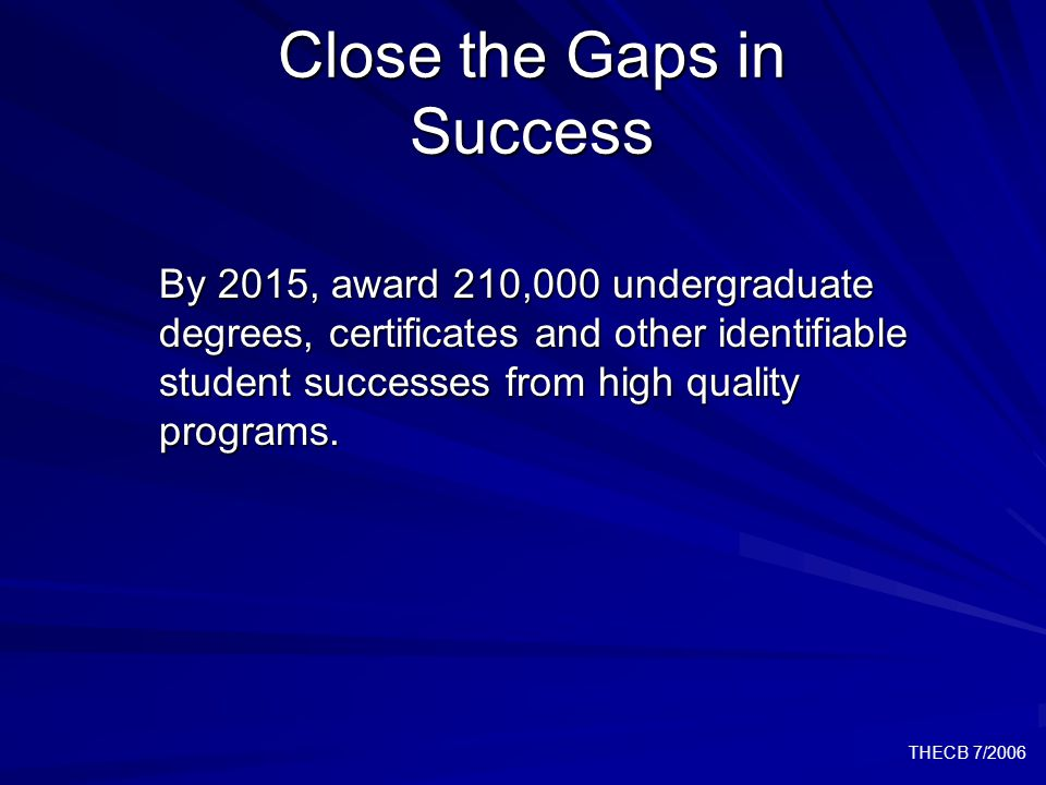 THECB 7/2006 Close the Gaps in Success By 2015, award 210,000 undergraduate degrees, certificates and other identifiable student successes from high quality programs.
