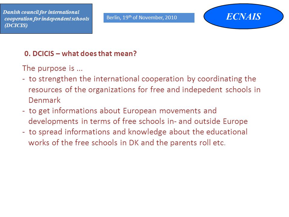 ECNAIS Danish council for international cooperation for independent schools (DCICIS) Berlin, 19 th of November, 2010