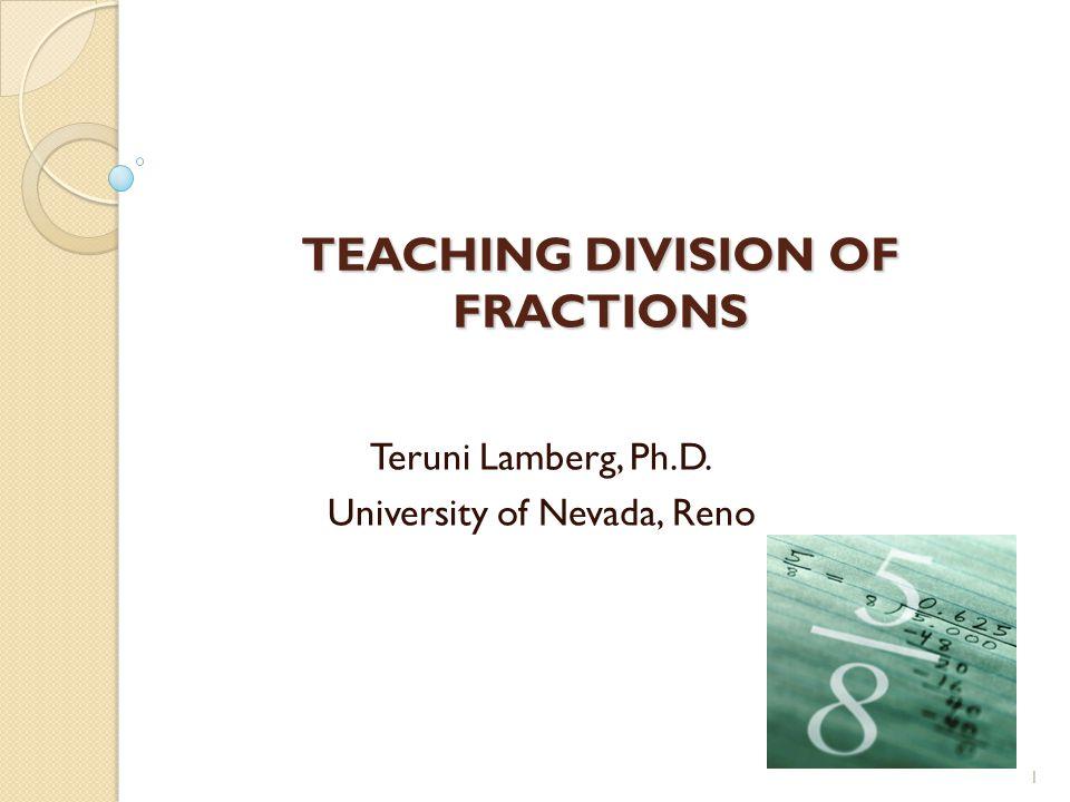 TEACHING DIVISION OF FRACTIONS Teruni Lamberg, Ph.D. University of Nevada, Reno 1