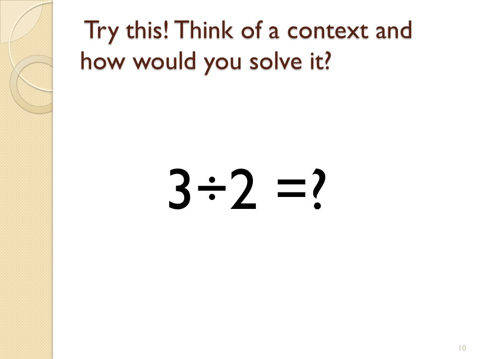 Try this! Think of a context and how would you solve it? Try this! Think of a context and how would you solve it? 3÷2 =? 10