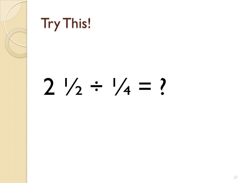 Try This! 21 2 ½ ÷ ¼ = ?