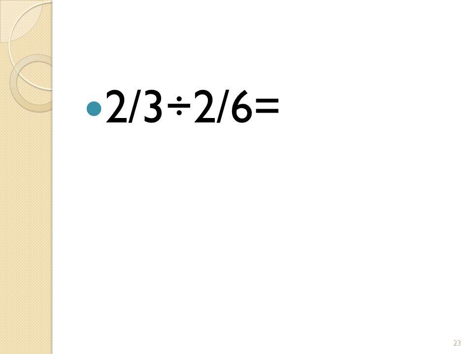 2/3÷2/6= 23
