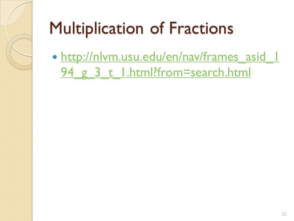 Multiplication of Fractions http://nlvm.usu.edu/en/nav/frames_asid_1 94_g_3_t_1.html from=search.html http://nlvm.usu.edu/en/nav/frames_asid_1 94_g_3_t_1.html from=search.html 32