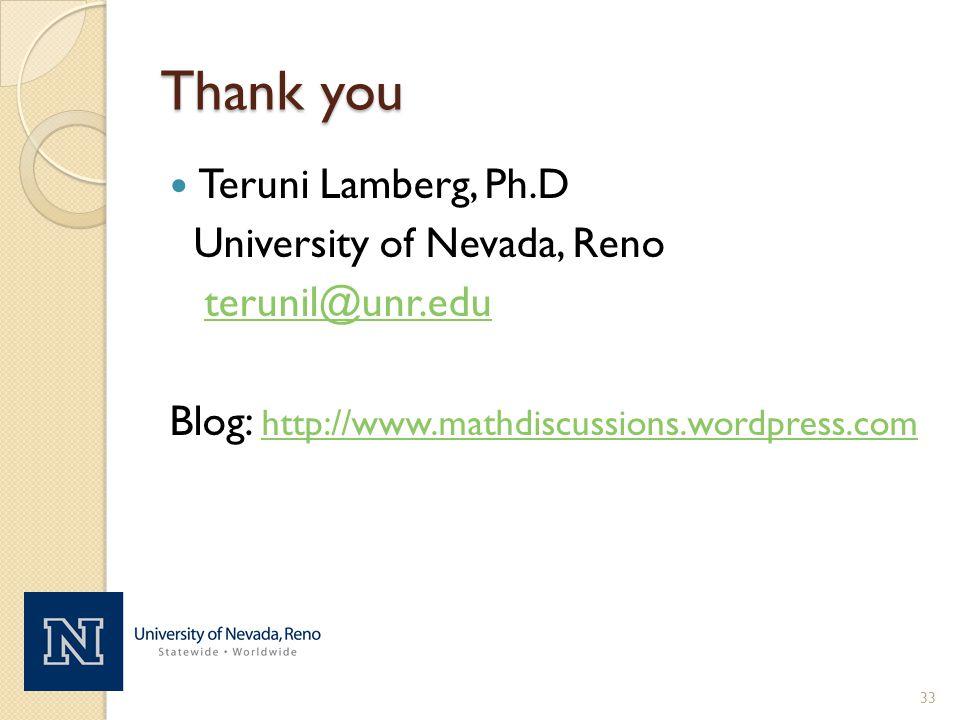 Thank you Teruni Lamberg, Ph.D University of Nevada, Reno terunil@unr.edu Blog: http://www.mathdiscussions.wordpress.com http://www.mathdiscussions.wordpress.com 33